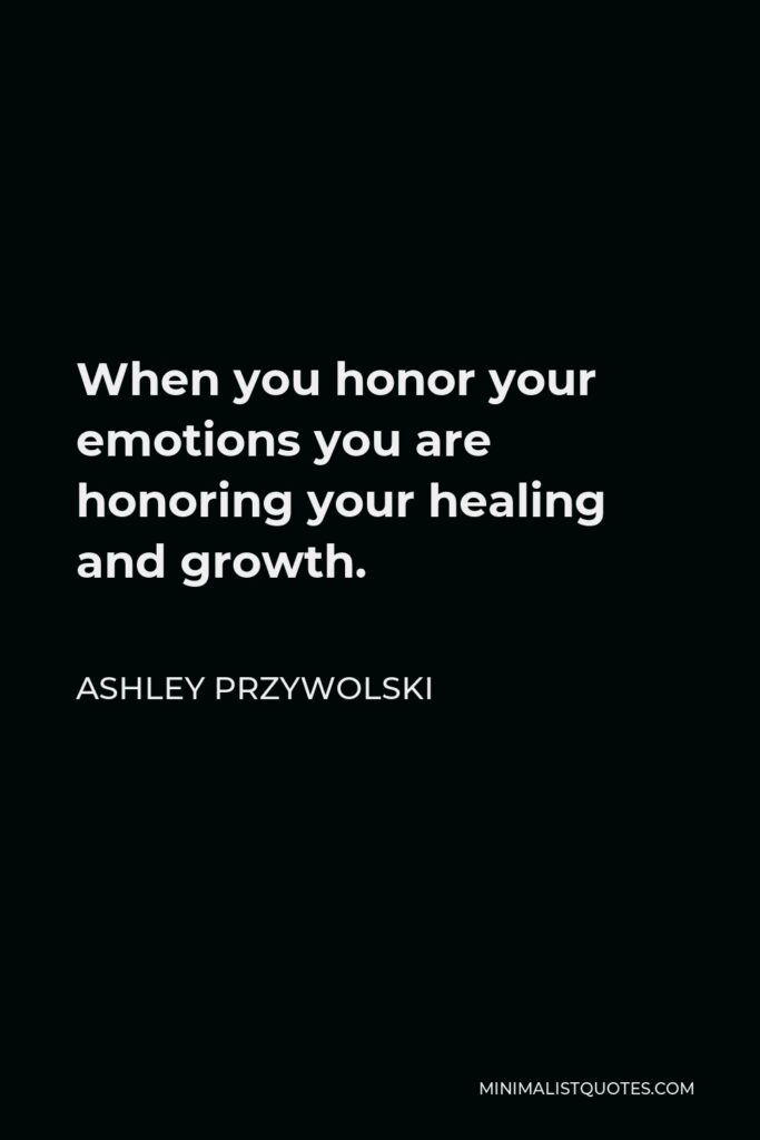 Ashley Przywolski Quote - When you honor your emotions you are honoring your healing and growth.