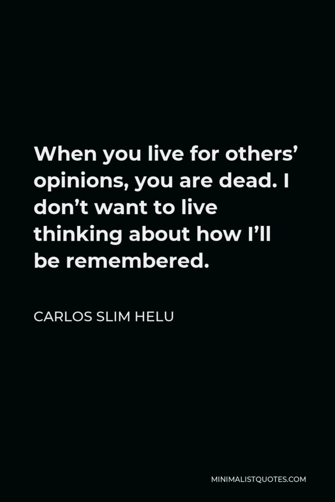 Carlos Slim Helu Quote - When you live for others' opinions, you are dead. I don't want to live thinking about how I'll be remembered.