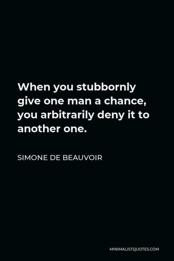 Simone de Beauvoir Quote - When you stubbornly give one man a chance, you arbitrarily deny it to another one.