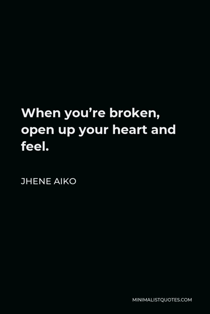 Jhene Aiko Quote - When you're broken, open up your heart and feel.