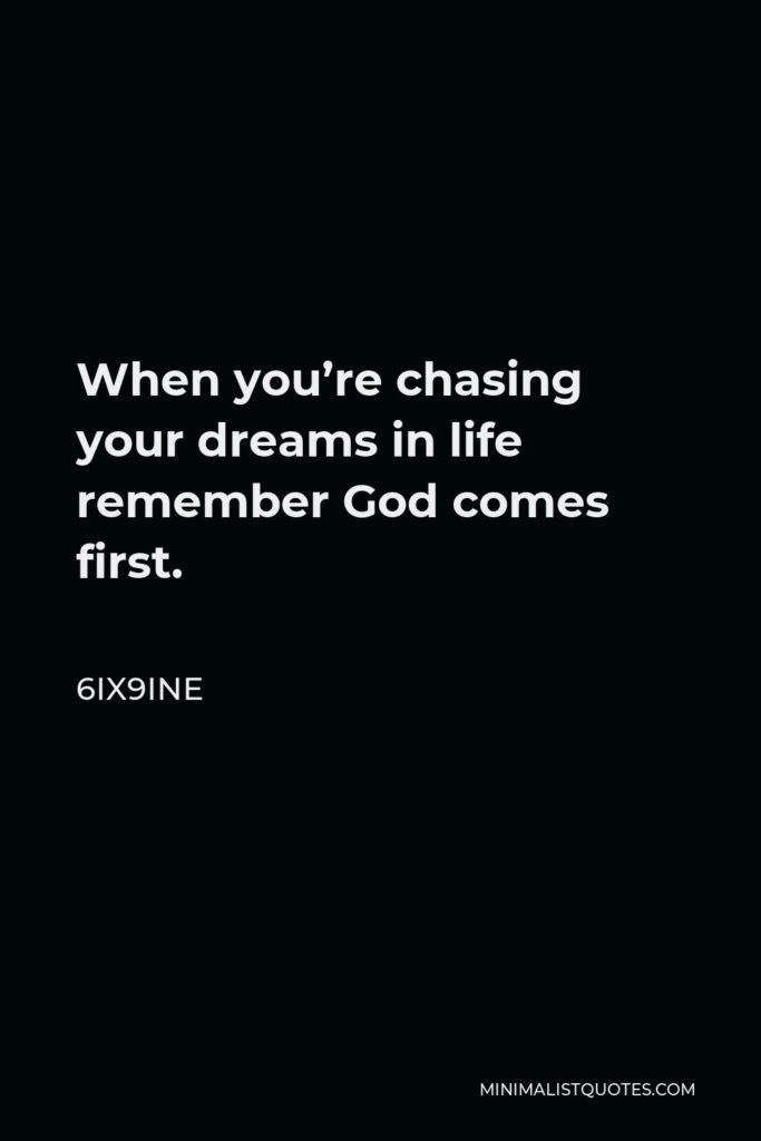 6ix9ine Quote - When you're chasing your dreams in life remember God comes first.
