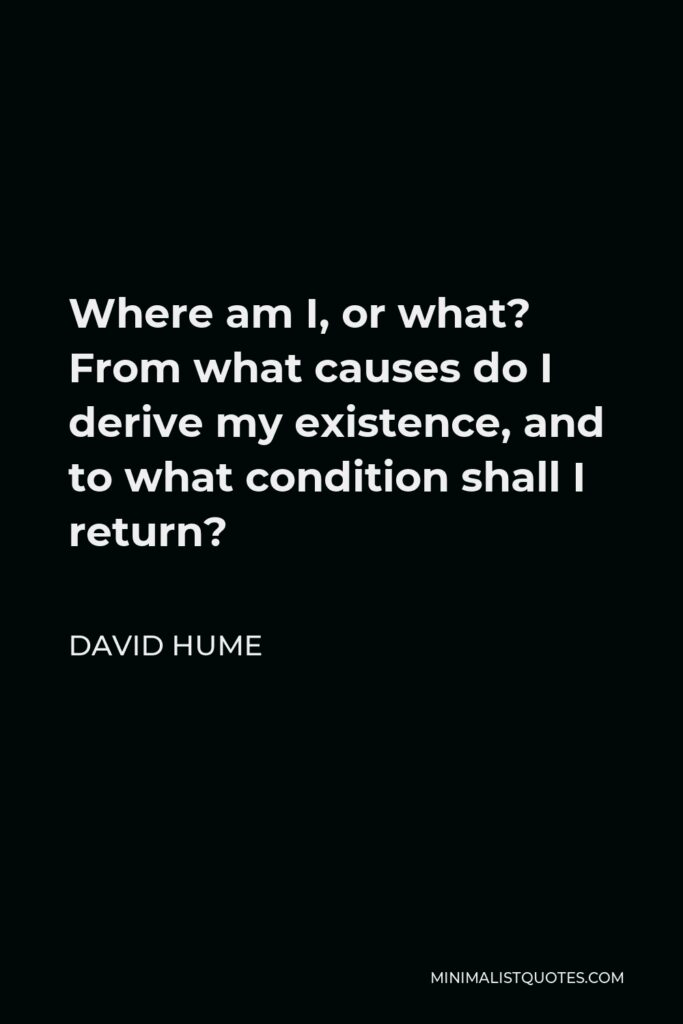 David Hume Quote - Where am I, or what? From what causes do I derive my existence, and to what condition shall I return?