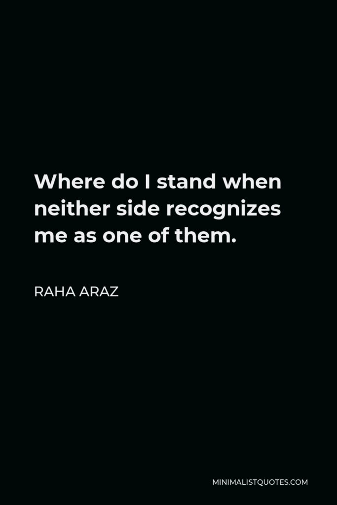 Raha Araz Quote - Where do I stand when neither side recognizes me as one of them.