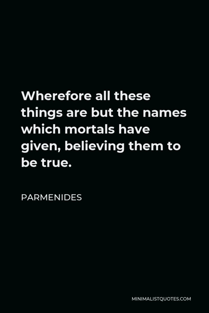 Parmenides Quote - Wherefore all these things are but the names which mortals have given, believing them to be true.