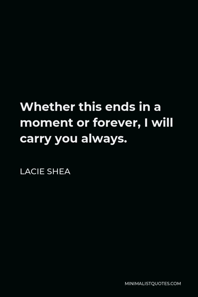 Lacie Shea Quote - Whether this ends in a moment or forever, I will carry you always.
