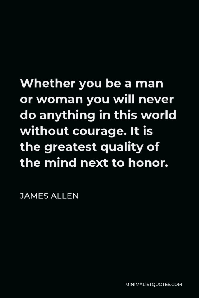 James Allen Quote - Whether you be a man or woman you will never do anything in this world without courage. It is the greatest quality of the mind next to honor.
