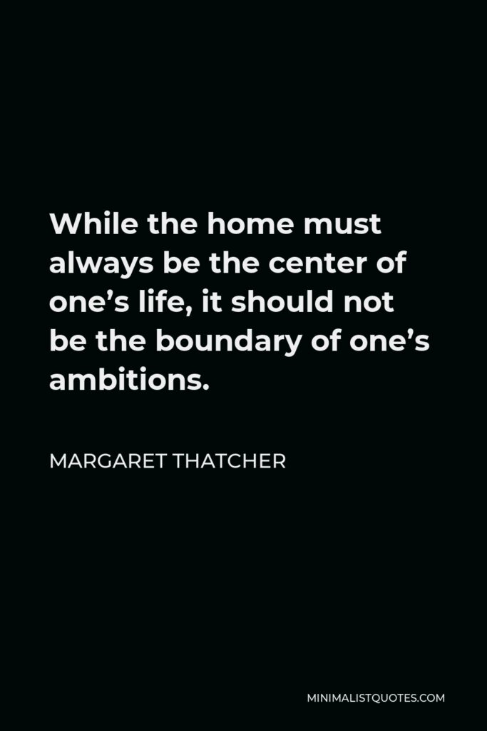 Margaret Thatcher Quote - While the home must always be the center of one's life, it should not be the boundary of one's ambitions.