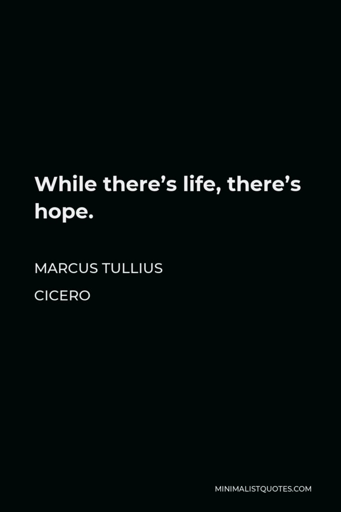 Marcus Tullius Cicero Quote - While there's life, there's hope.