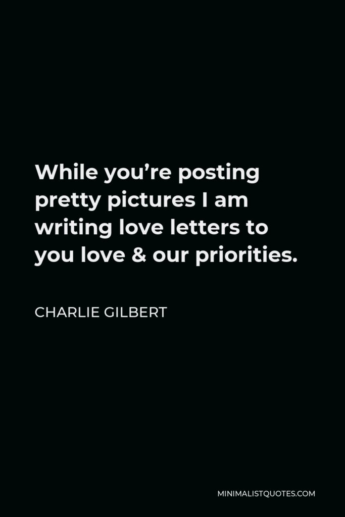 Charlie Gilbert Quote - While you're posting pretty pictures I am writing love letters to you love & our priorities.