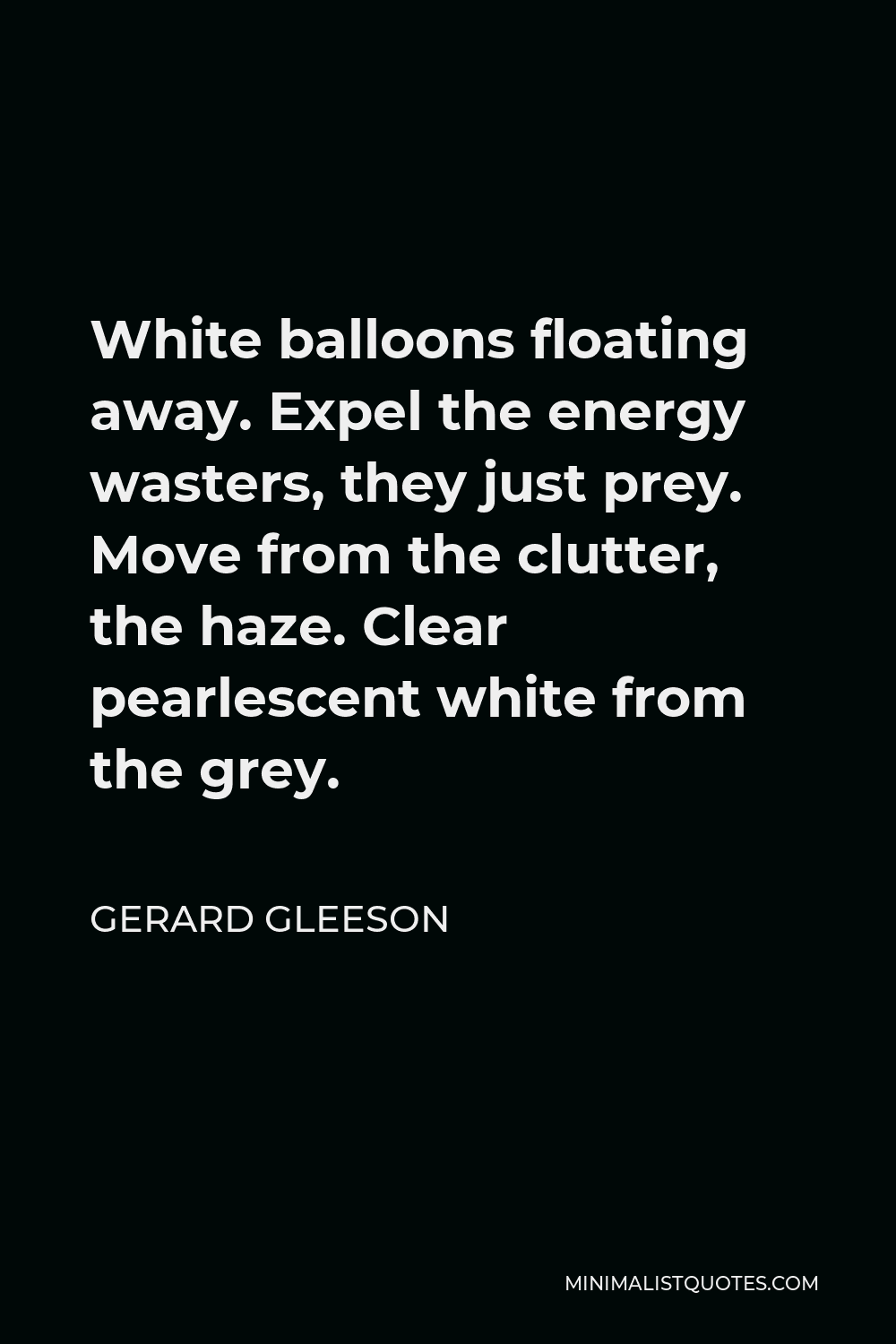 Gerard Gleeson Quote - White balloons floating away. Expel the energy wasters, they just prey. Move from the clutter, the haze. Clear pearlescent white from the grey.