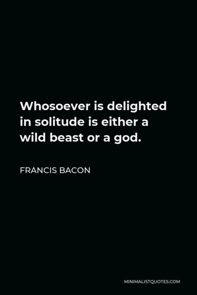 Francis Bacon Quote - Whosoever is delighted in solitude is either a wild beast or a god.
