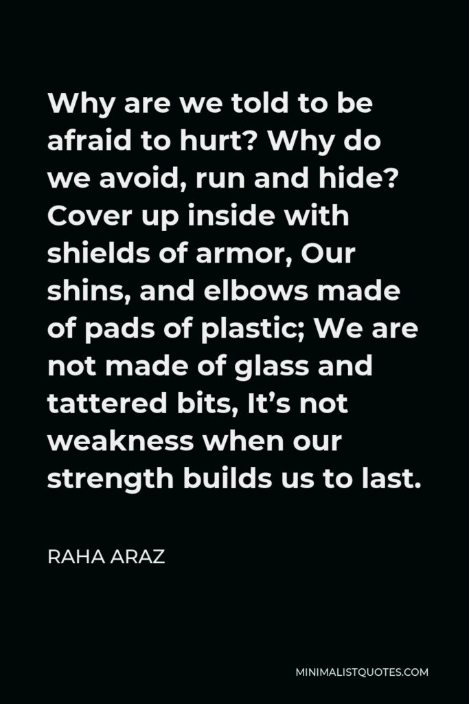 Raha Araz Quote - Why are we told to be afraid to hurt? Why do we avoid, run and hide? Cover up inside with shields of armor, Our shins, and elbows made of pads of plastic; We are not made of glass and tattered bits, It's not weakness when our strength builds us to last.