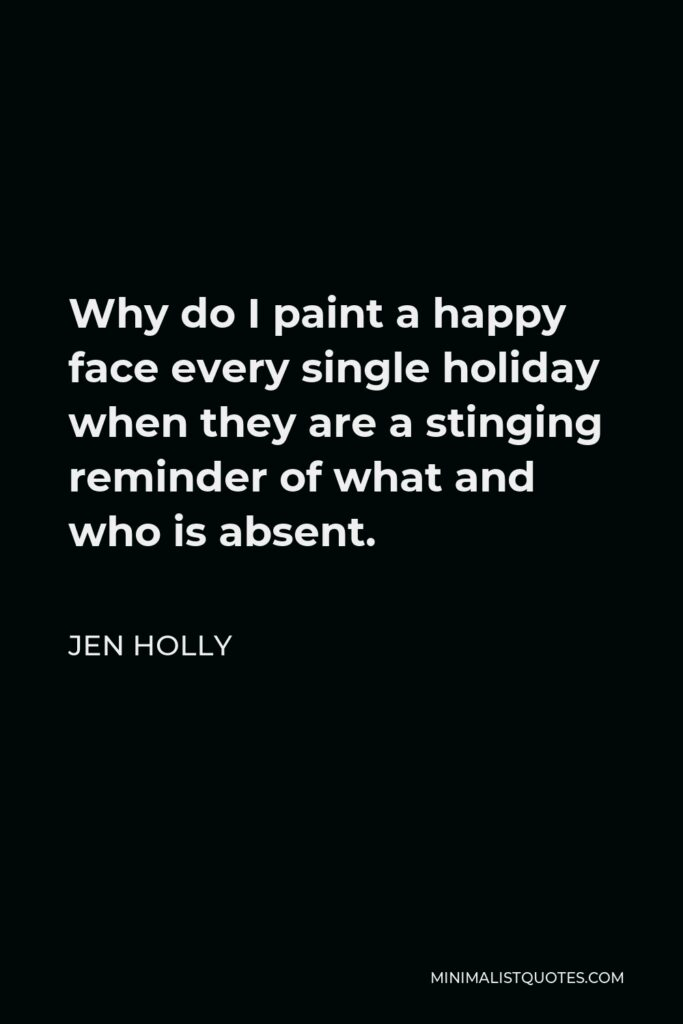 Jen Holly Quote - Why do I paint a happy face every single holiday when they are a stinging reminder of what and who is absent.