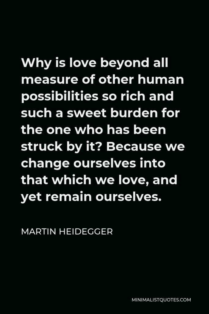 Martin Heidegger Quote - Why is love beyond all measure of other human possibilities so rich and such a sweet burden for the one who has been struck by it? Because we change ourselves into that which we love, and yet remain ourselves.