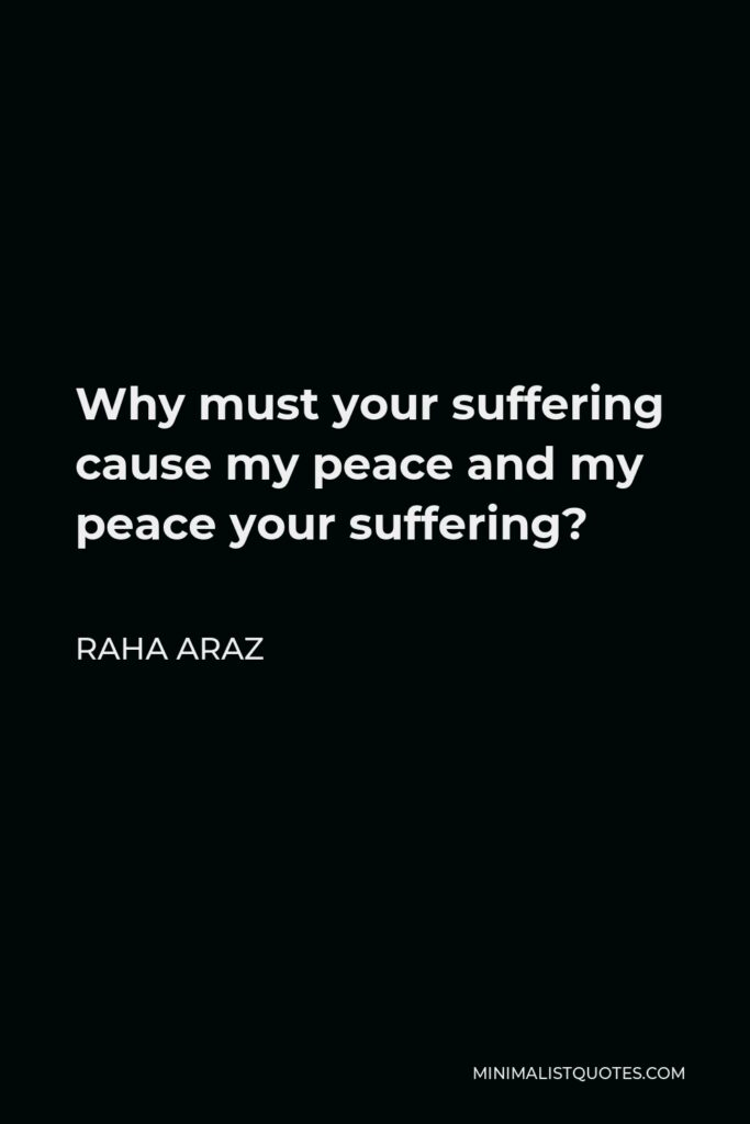 Raha Araz Quote - Why must your suffering cause my peace and my peace your suffering?