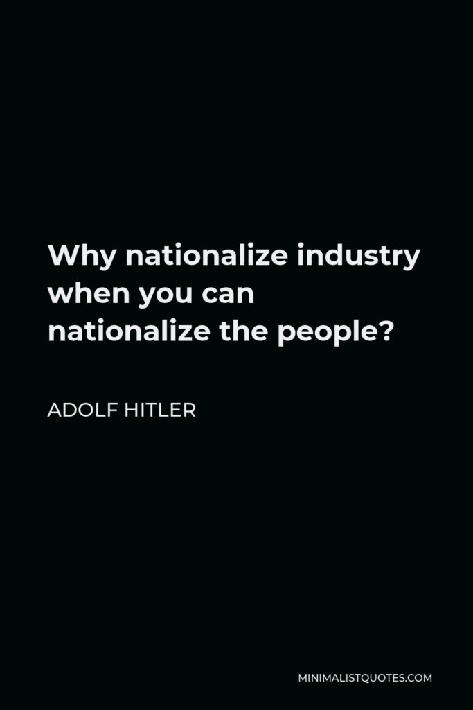Adolf Hitler Quote - Why nationalize industry when you can nationalize the people?
