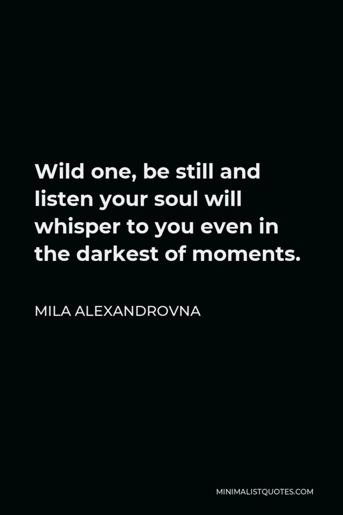 Mila Alexandrovna Quote - Wild one, be still and listen your soul will whisper to you even in the darkest of moments.