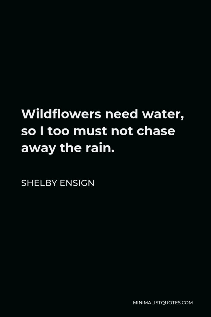 Shelby Ensign Quote - Wildflowers need water, so I too must not chase away the rain.