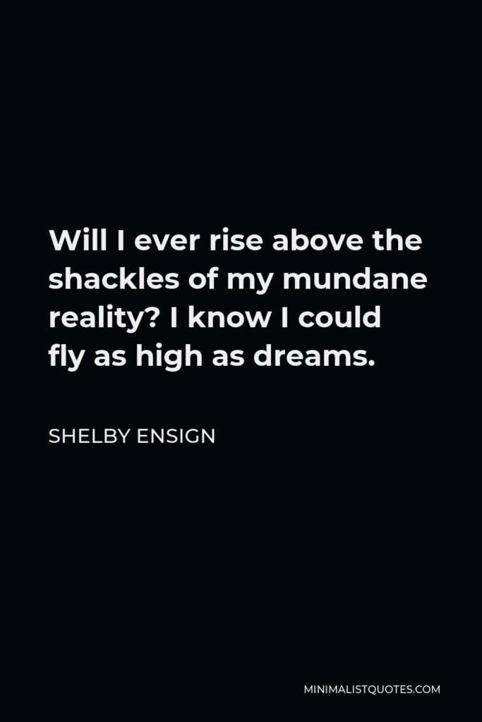 Shelby Ensign Quote - Will I ever rise above the shackles of my mundane reality? I know I could fly as high as dreams.