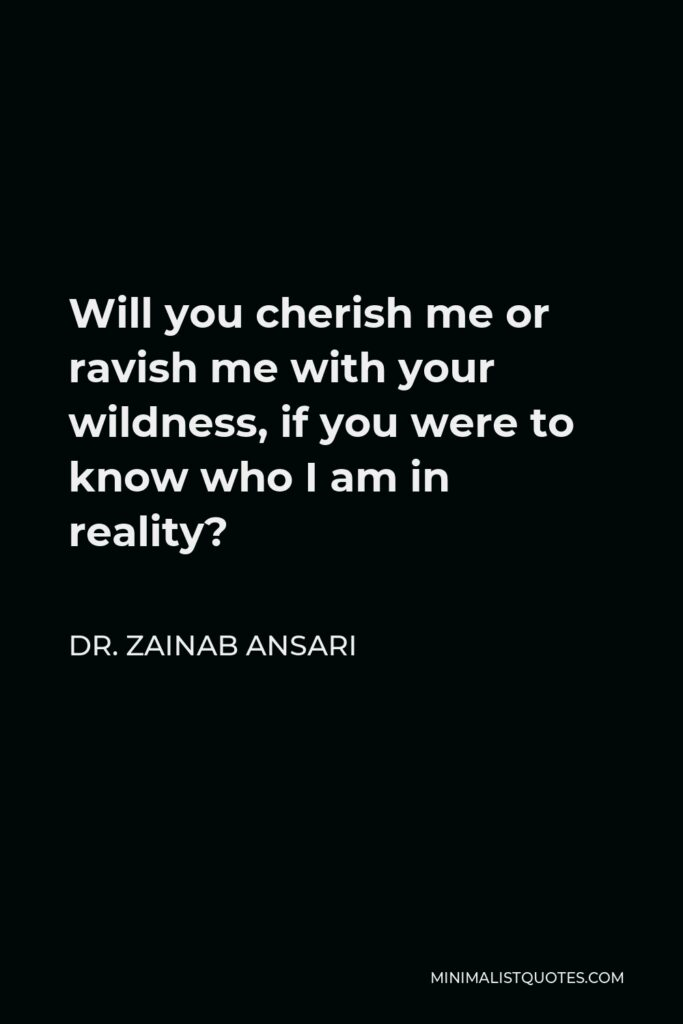 Dr. Zainab Ansari Quote - Will you cherish me or ravish me with your wildness, if you were to know who I am in reality?