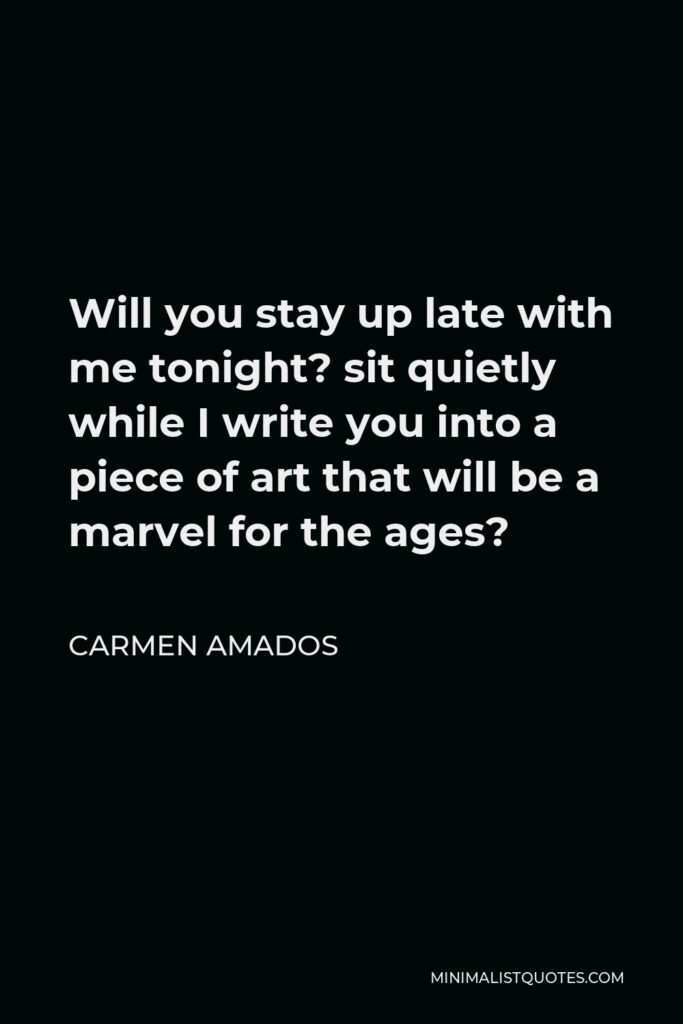 Carmen Amados Quote - Will you stay up late with me tonight? sit quietly while I write you into a piece of art that will be a marvel for the ages?