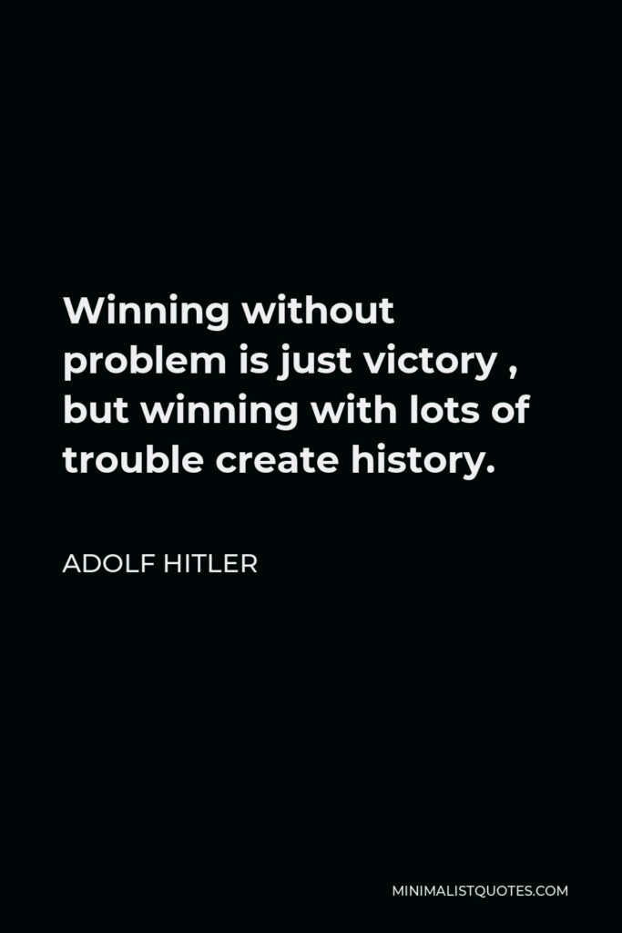 Adolf Hitler Quote - Winning without problem is just victory , but winning with lots of trouble create history.
