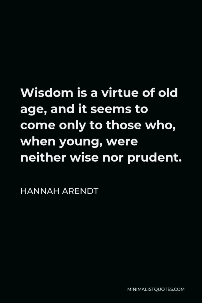 Hannah Arendt Quote - Wisdom is a virtue of old age, and it seems to come only to those who, when young, were neither wise nor prudent.