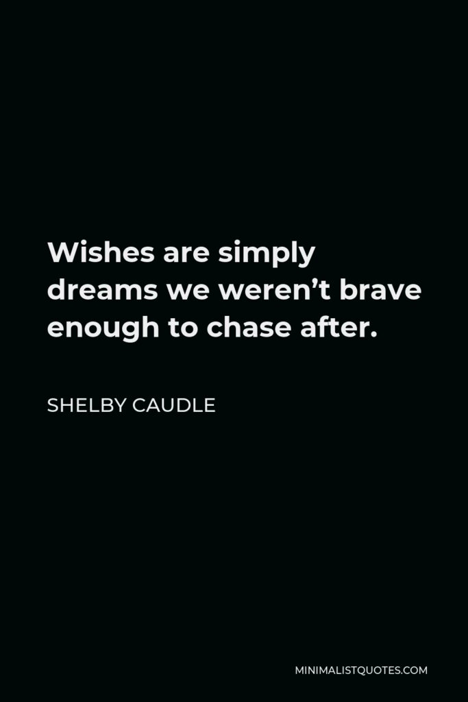Shelby Caudle Quote - Wishes are simply dreams we weren't brave enough to chase after.