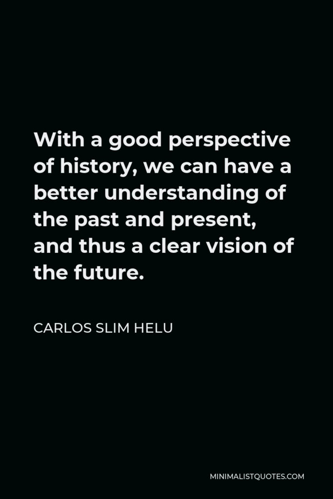 Carlos Slim Helu Quote - With a good perspective of history, we can have a better understanding of the past and present, and thus a clear vision of the future.