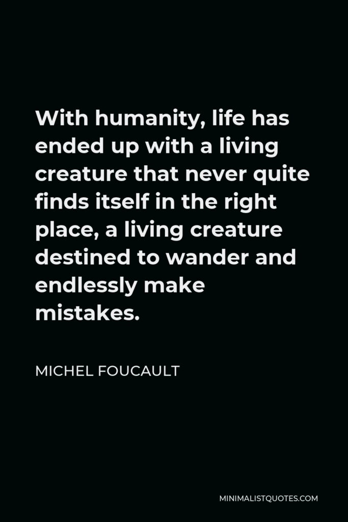 Michel Foucault Quote - With humanity, life has ended up with a living creature that never quite finds itself in the right place, a living creature destined to wander and endlessly make mistakes.