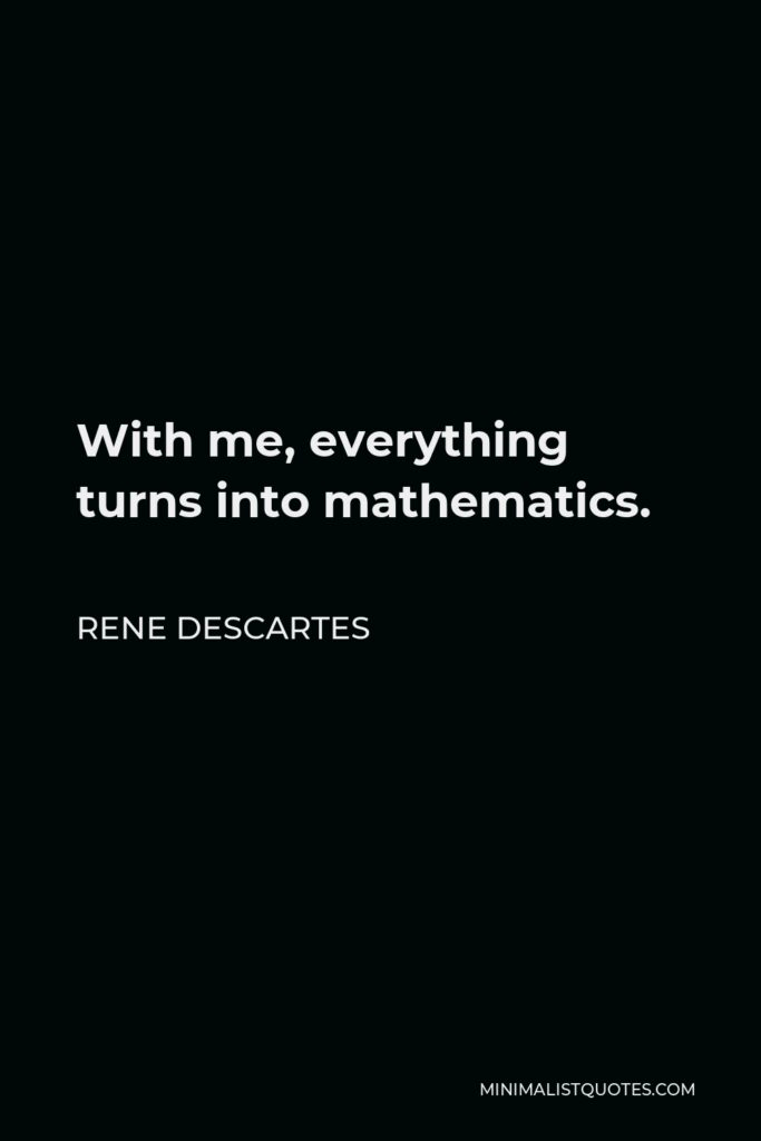 Rene Descartes Quote - With me, everything turns into mathematics.