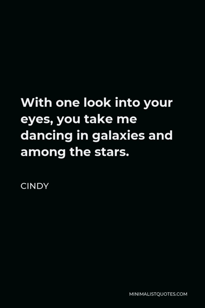 Cindy Quote - With one look into your eyes, you take me dancing in galaxies and among the stars.