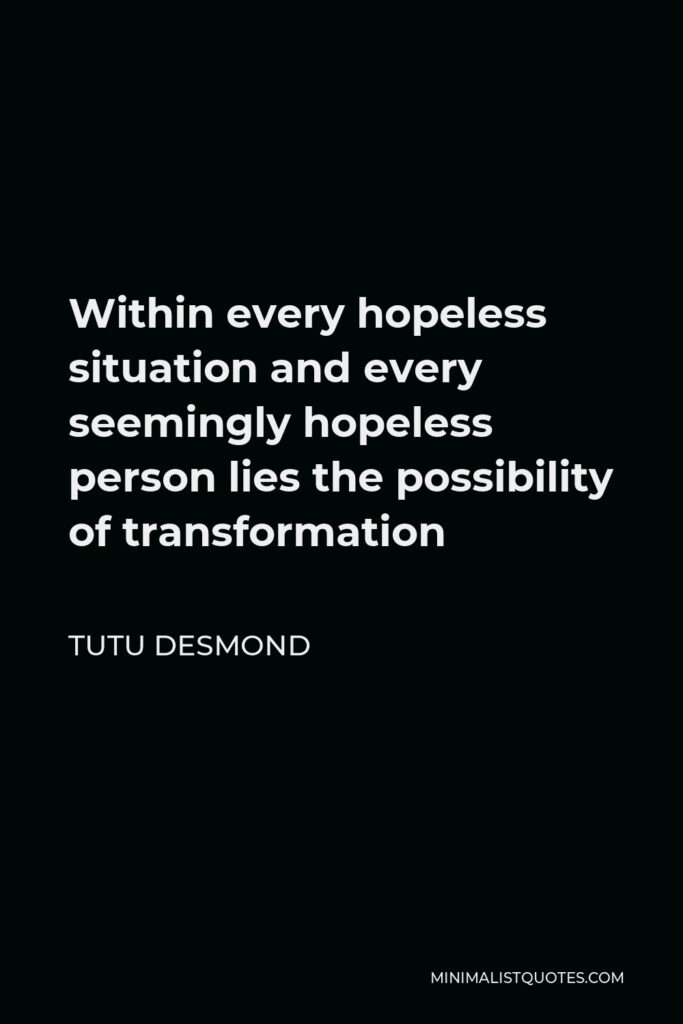 Tutu Desmond Quote - Within every hopeless situation and every seemingly hopeless person lies the possibility of transformation