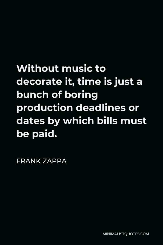 Frank Zappa Quote - Without music to decorate it, time is just a bunch of boring production deadlines or dates by which bills must be paid.