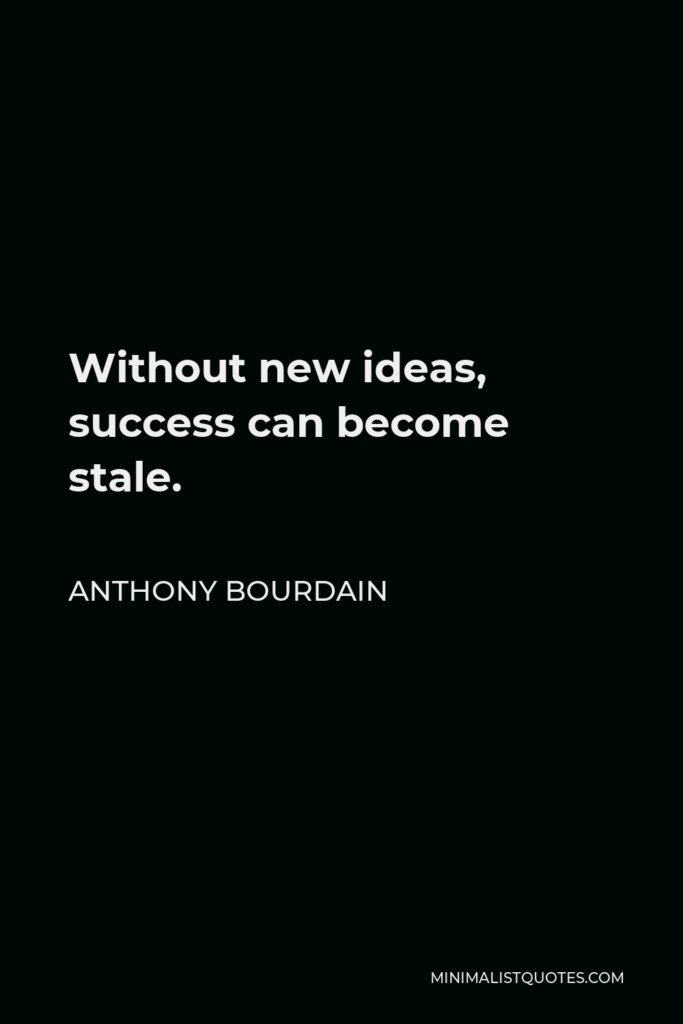 Anthony Bourdain Quote - Without new ideas, success can become stale.