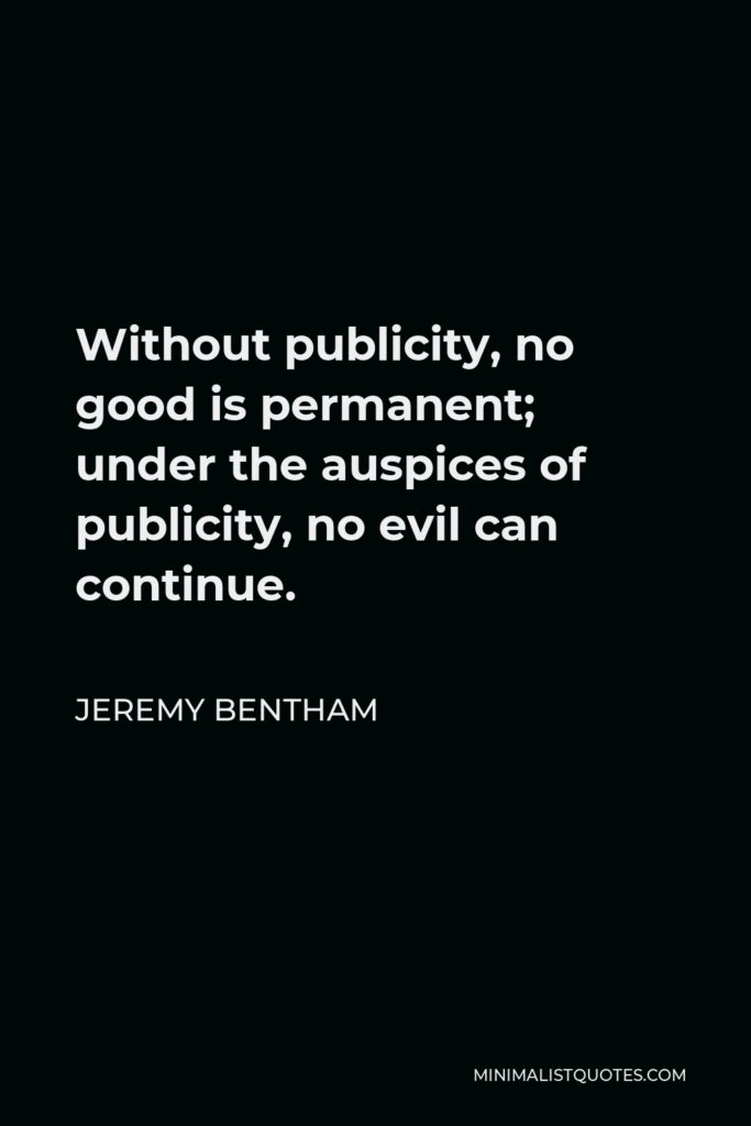 Jeremy Bentham Quote - Without publicity, no good is permanent; under the auspices of publicity, no evil can continue.