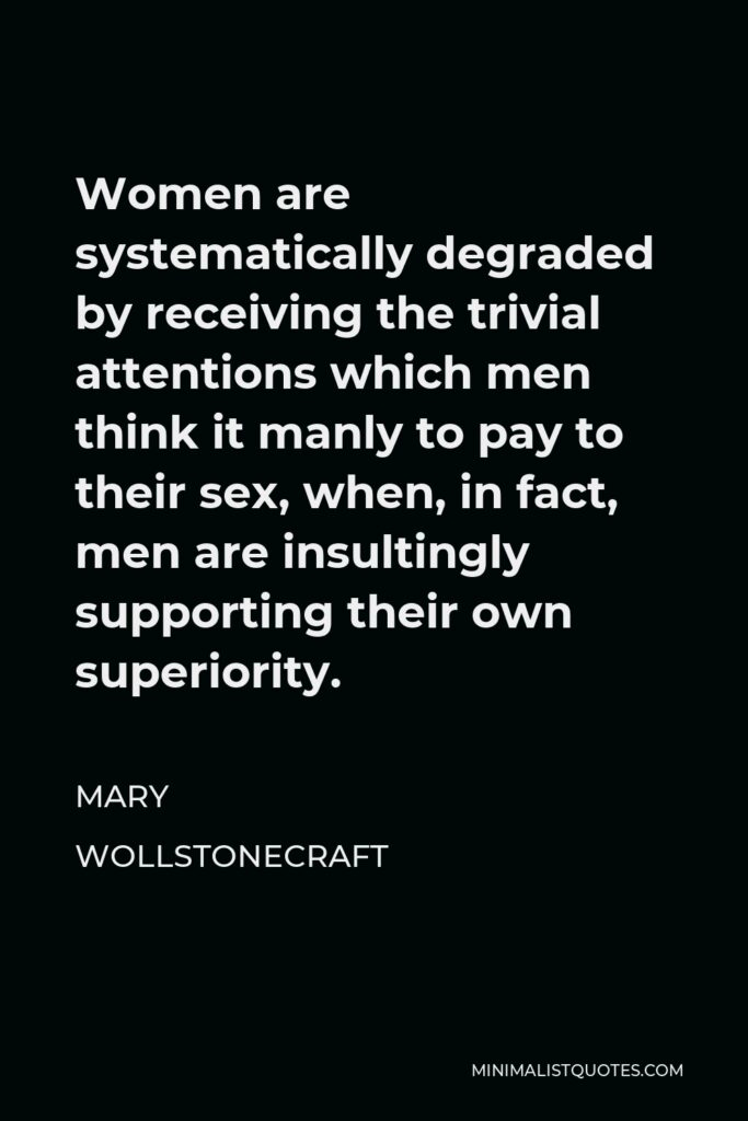 Mary Wollstonecraft Quote - Women are systematically degraded by receiving the trivial attentions which men think it manly to pay to their sex, when, in fact, men are insultingly supporting their own superiority.