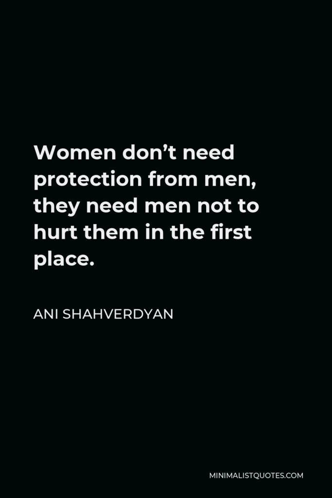 Ani Shahverdyan Quote - Women don't need protection from men, they need men not to hurt them in the first place.