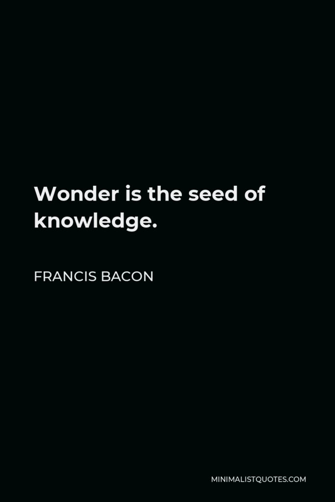 Francis Bacon Quote - Wonder is the seed of knowledge.