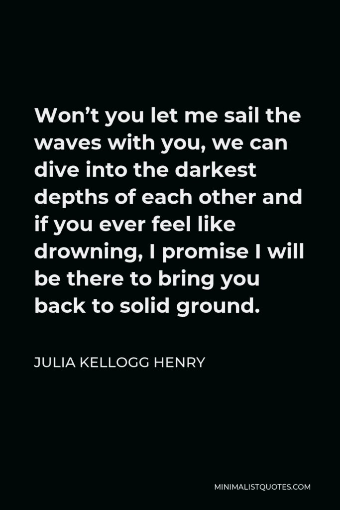Julia Kellogg Henry Quote - Won't you let me sail the waves with you, we can dive into the darkest depths of each other and if you ever feel like drowning, I promise I will be there to bring you back to solid ground.