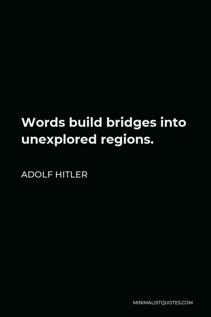 Adolf Hitler Quote - Words build bridges into unexplored regions.