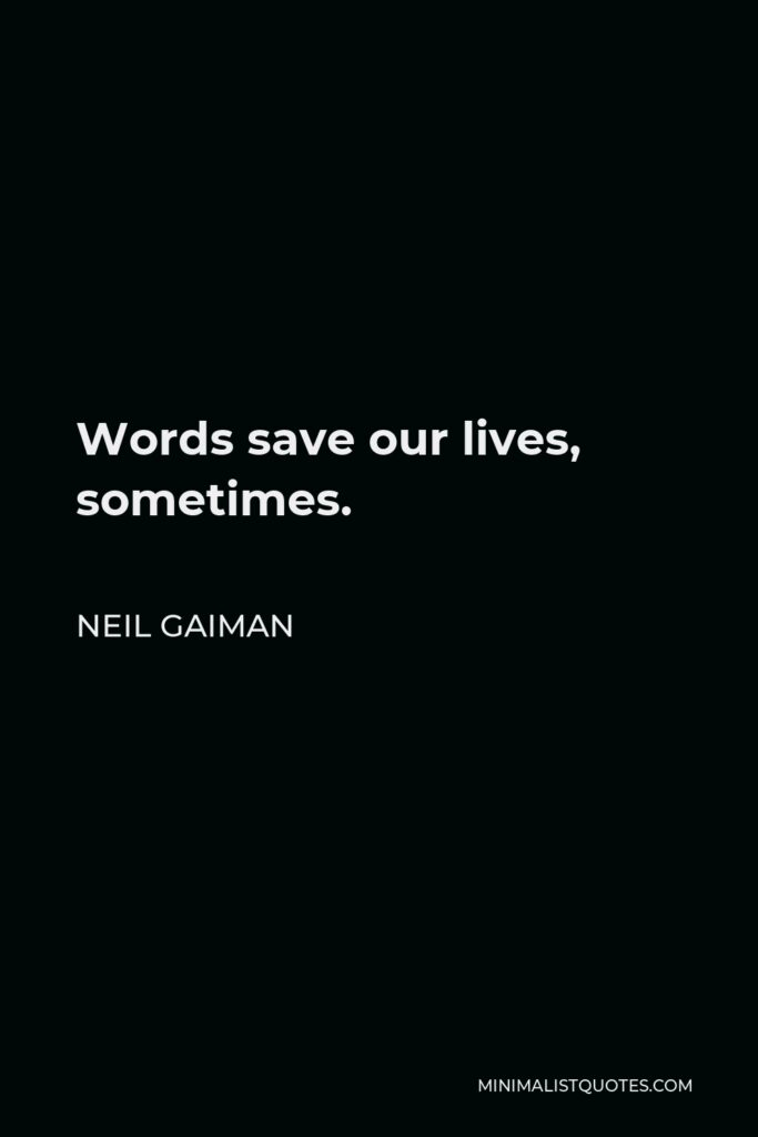 Neil Gaiman Quote - Words save our lives, sometimes.