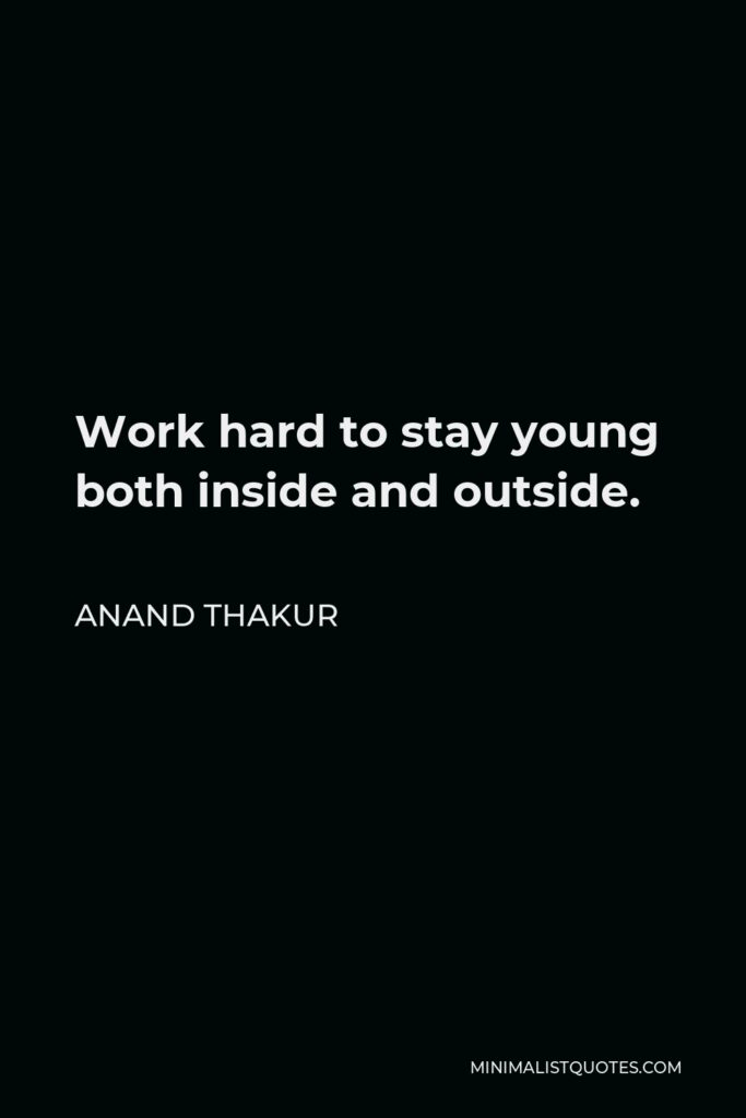 Anand Thakur Quote - Work hard to stay young both inside and outside.
