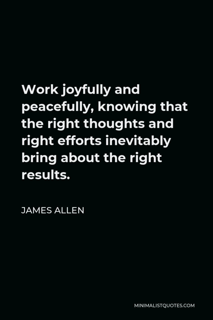 James Allen Quote - Work joyfully and peacefully, knowing that the right thoughts and right efforts inevitably bring about the right results.