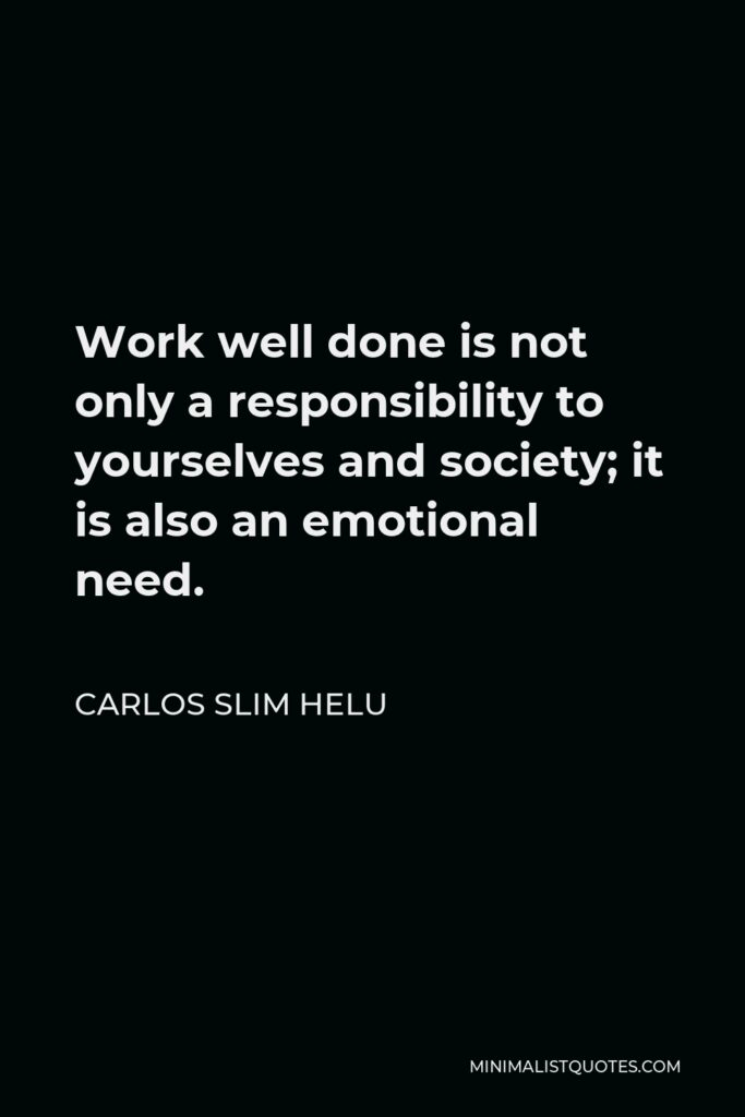 Carlos Slim Helu Quote - Work well done is not only a responsibility to yourselves and society; it is also an emotional need.