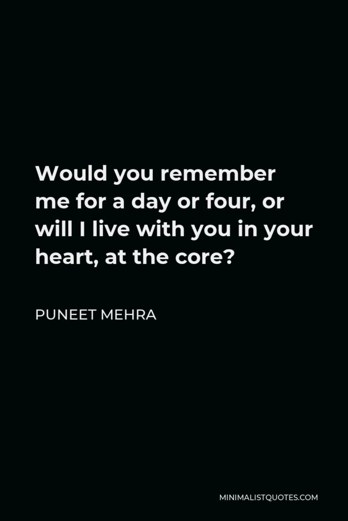Puneet Mehra Quote - Would you remember me for a day or four, or will I live with you in your heart, at the core?