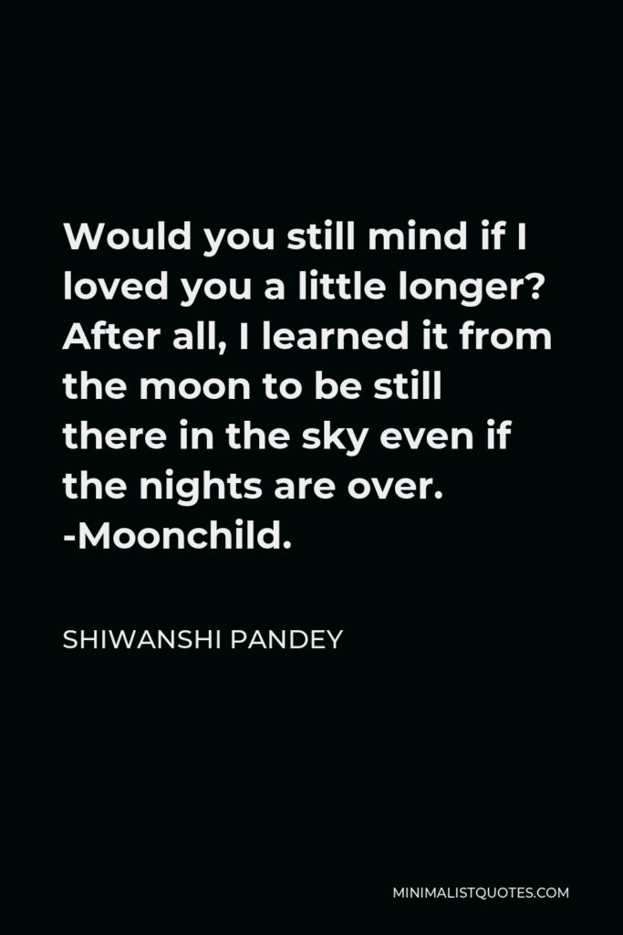 Shiwanshi Pandey Quote - Would you still mind if I loved you a little longer? After all, I learned it from the moon to be still there in the sky even if the nights are over. -Moonchild.