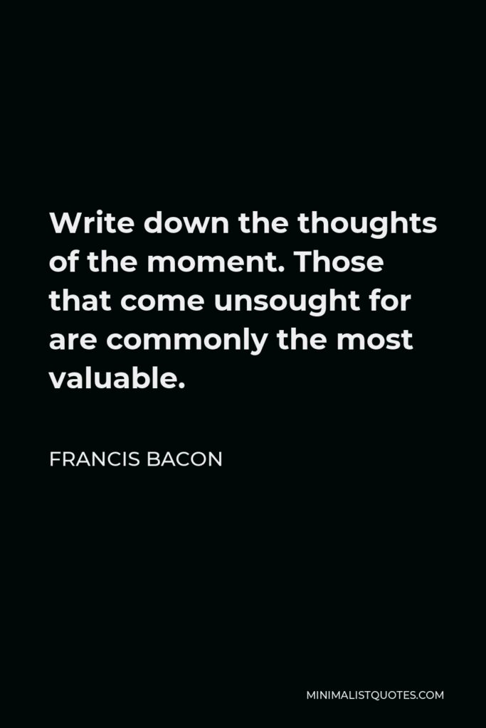 Francis Bacon Quote - Write down the thoughts of the moment. Those that come unsought for are commonly the most valuable.