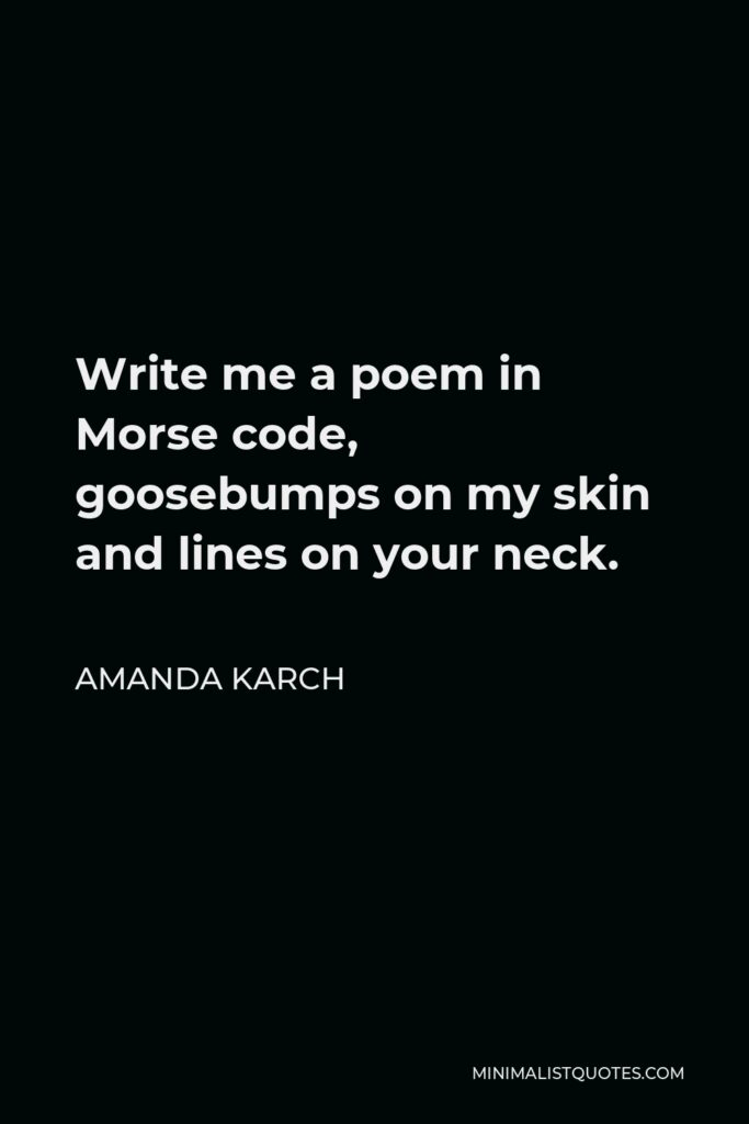 Amanda Karch Quote - Write me a poem in Morse code, goosebumps on my skin and lines on your neck.