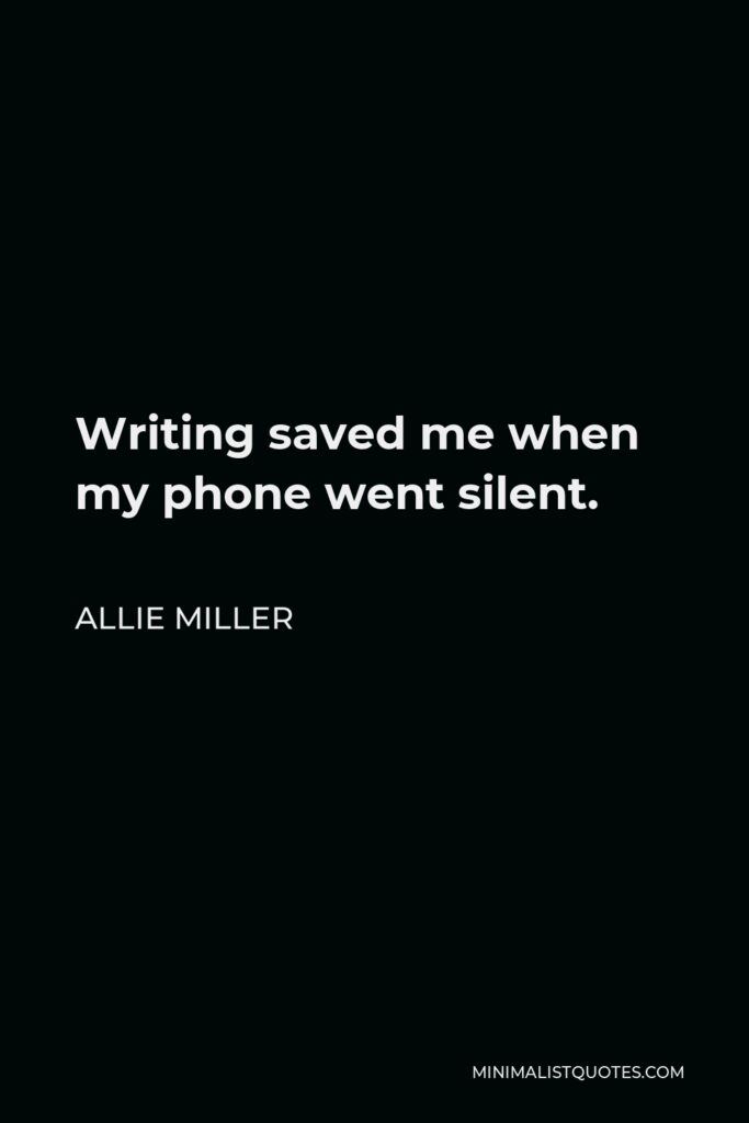 Allie Miller Quote - Writing saved me when my phone went silent.